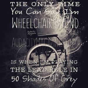 "Wheelchair Bound: black and white image of manual wheelchair with text overlay. Text reads, ""The only time you can say I'm wheelchair bound is when I'm playing the lead role in 50 Shades of Grey."""